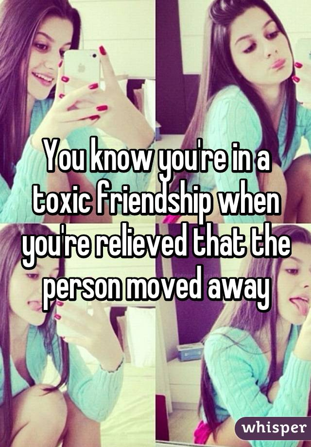 You know you're in a toxic friendship when you're relieved that the person moved away