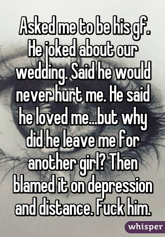 Asked me to be his gf. He joked about our wedding. Said he would never hurt me. He said he loved me...but why did he leave me for another girl? Then blamed it on depression and distance. Fuck him.