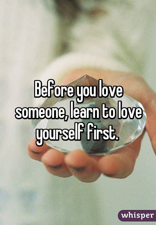 Before you love someone, learn to love yourself first.