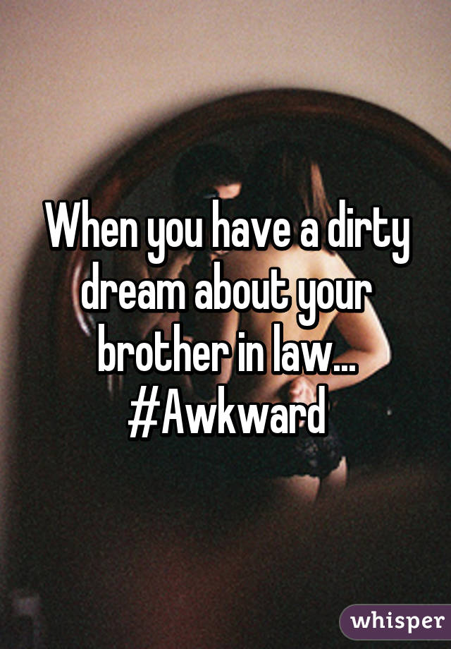 When you have a dirty dream about your brother in law... #Awkward