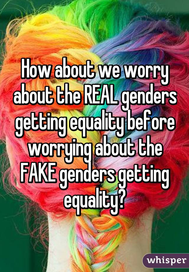 How about we worry about the REAL genders getting equality before worrying about the FAKE genders getting equality?