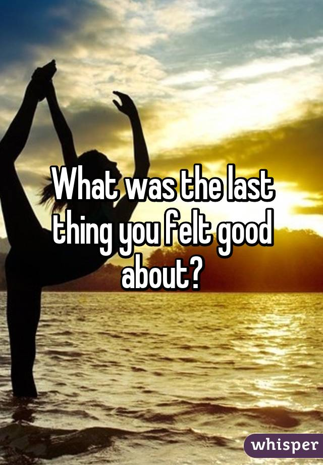 What was the last thing you felt good about?