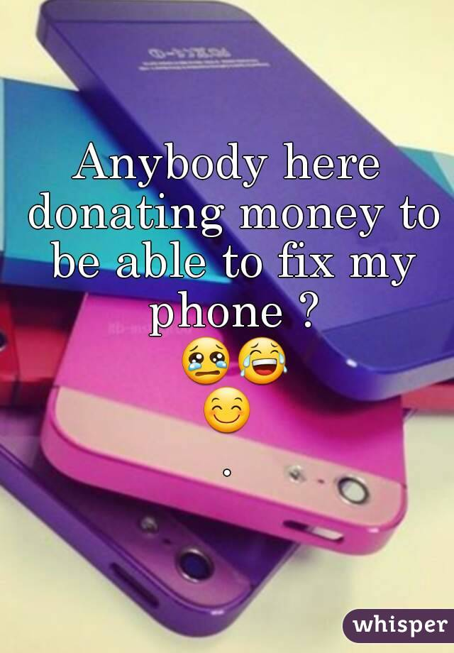 Anybody here donating money to be able to fix my phone ? 😢😂😊.