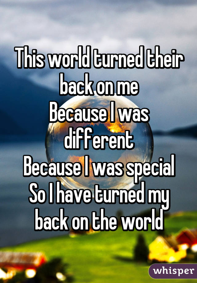 This world turned their back on me Because I was different Because I was special So I have turned my back on the world