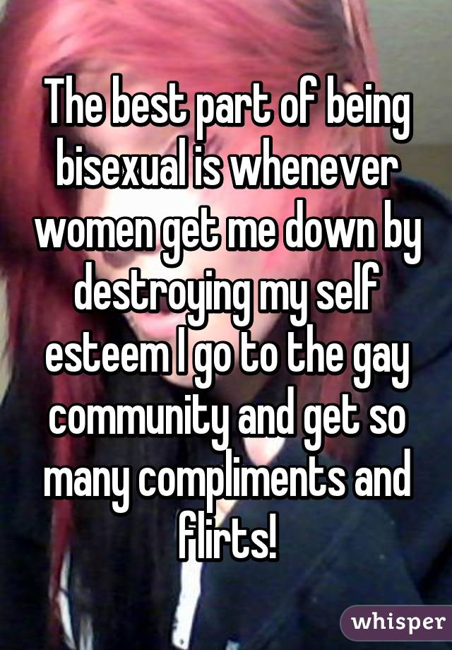The best part of being bisexual is whenever women get me down by destroying my self esteem I go to the gay community and get so many compliments and flirts!