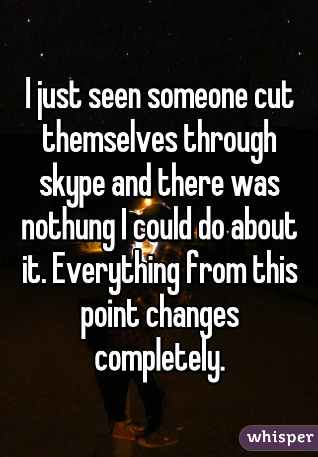 I just seen someone cut themselves through skype and there was nothung I could do about it. Everything from this point changes completely.