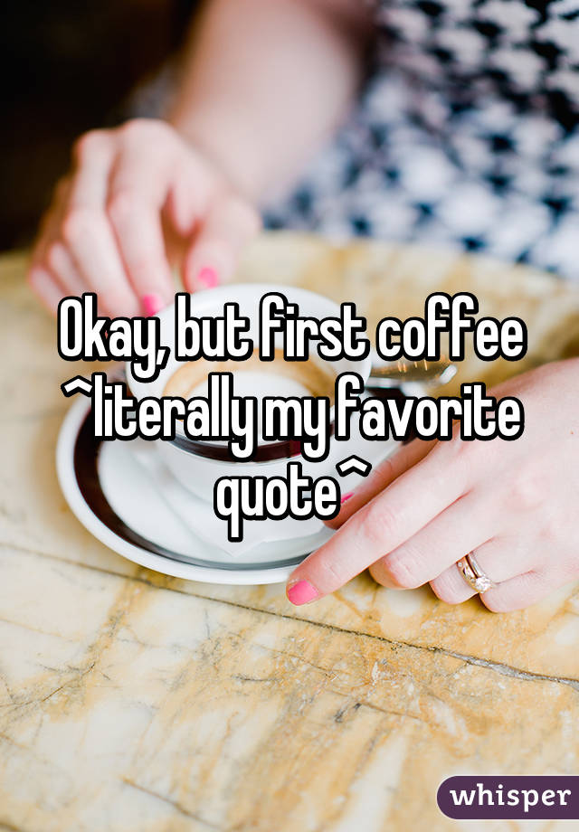 Okay, but first coffee ^literally my favorite quote^