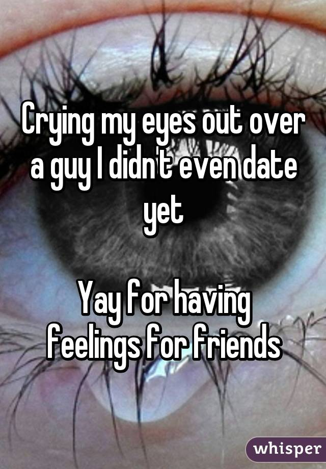 Crying my eyes out over a guy I didn't even date yet  Yay for having feelings for friends