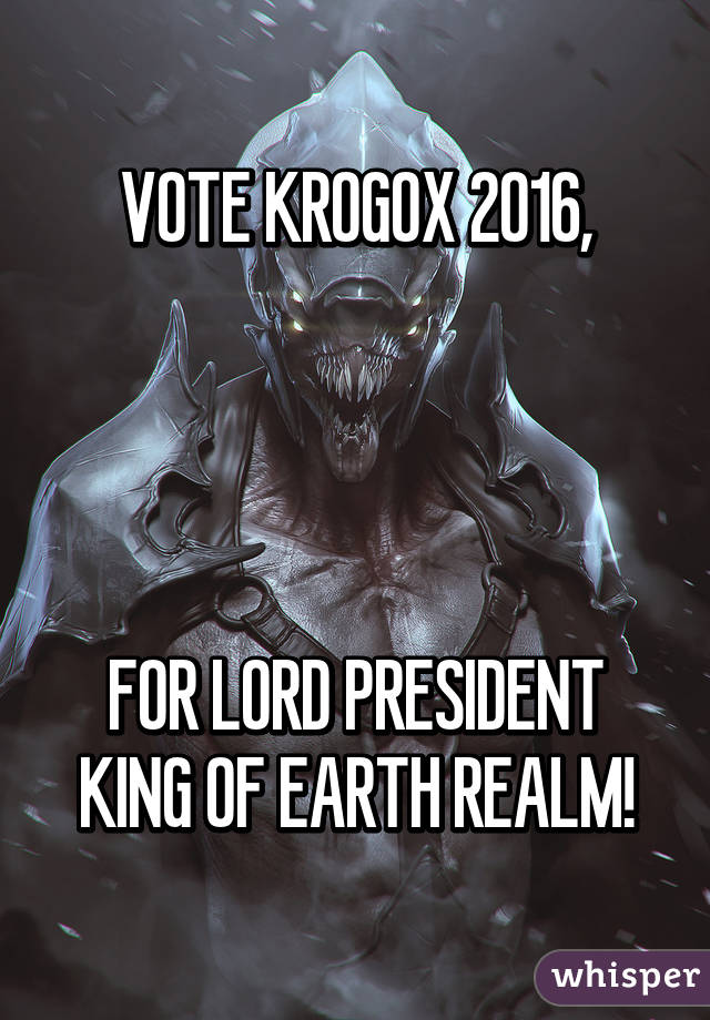VOTE KROGOX 2016,     FOR LORD PRESIDENT KING OF EARTH REALM!