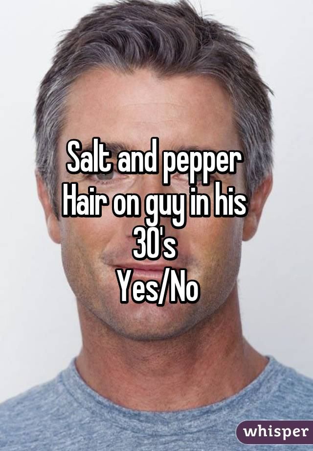 Salt and pepper  Hair on guy in his  30's  Yes/No