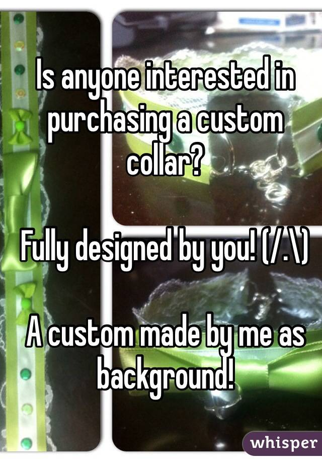 Is anyone interested in purchasing a custom collar?  Fully designed by you! (/.\)  A custom made by me as background!