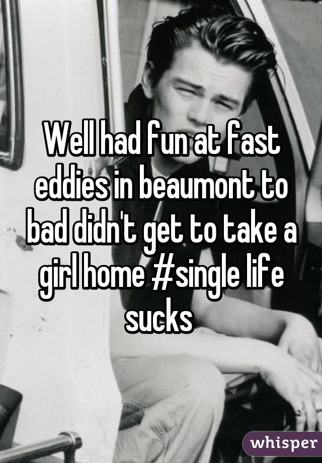 Well had fun at fast eddies in beaumont to bad didn't get to take a girl home #single life sucks