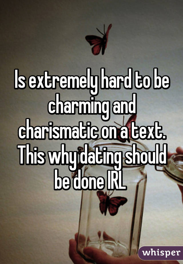 Is extremely hard to be charming and charismatic on a text. This why dating should be done IRL