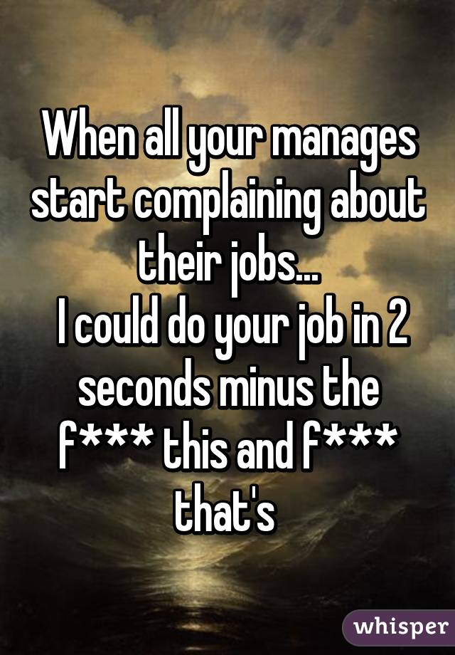 When all your manages start complaining about their jobs...  I could do your job in 2 seconds minus the f*** this and f*** that's