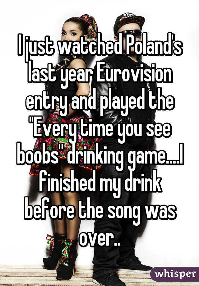 "I just watched Poland's last year Eurovision entry and played the ""Every time you see boobs"" drinking game....I finished my drink before the song was over.."