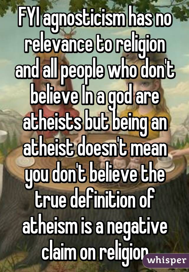 FYI agnosticism has no relevance to religion and all people who don't believe In a god are atheists but being an atheist doesn't mean you don't believe the true definition of atheism is a negative claim on religion
