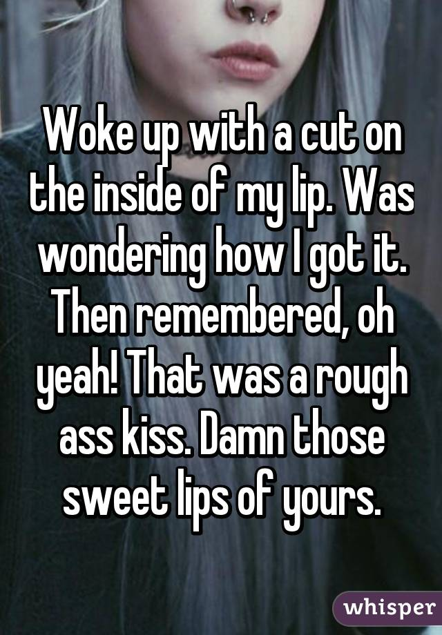 Woke up with a cut on the inside of my lip. Was wondering how I got it. Then remembered, oh yeah! That was a rough ass kiss. Damn those sweet lips of yours.