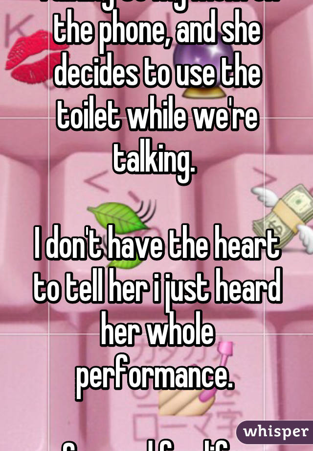Talking to my mom on the phone, and she decides to use the toilet while we're talking.   I don't have the heart to tell her i just heard her whole performance.   Scarred for life.