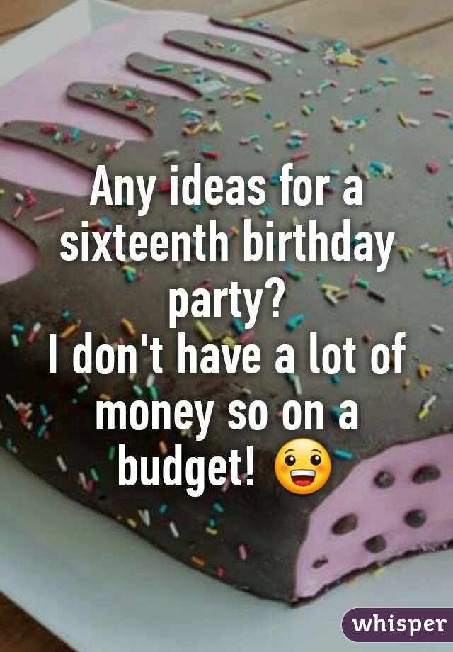 Any ideas for a sixteenth birthday party? I don't have a lot of money so on a budget! 😀