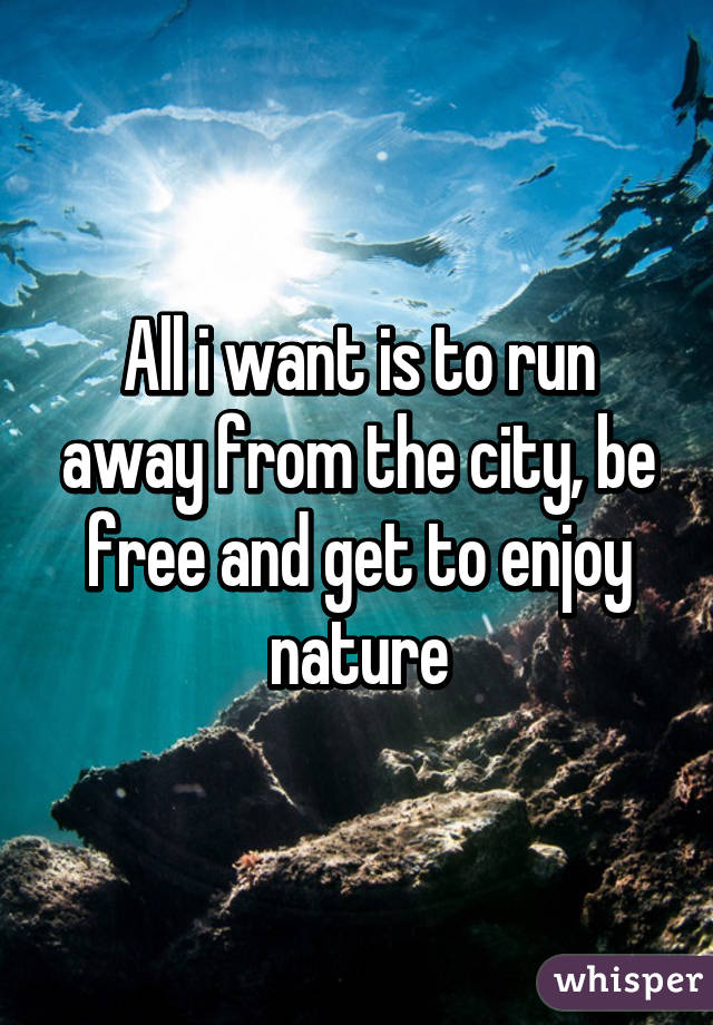All i want is to run away from the city, be free and get to enjoy nature