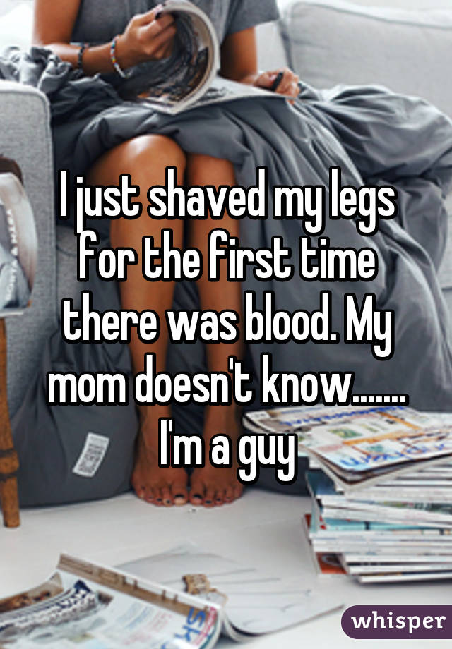 I just shaved my legs for the first time there was blood. My mom doesn't know....... I'm a guy