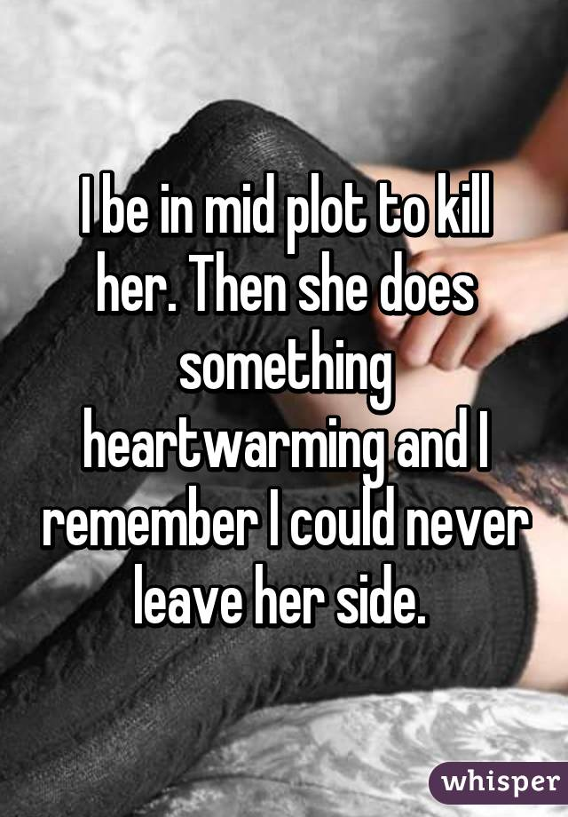 I be in mid plot to kill her. Then she does something heartwarming and I remember I could never leave her side.