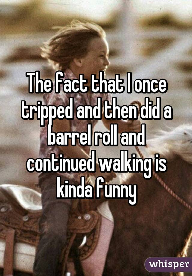 The fact that I once tripped and then did a barrel roll and continued walking is kinda funny