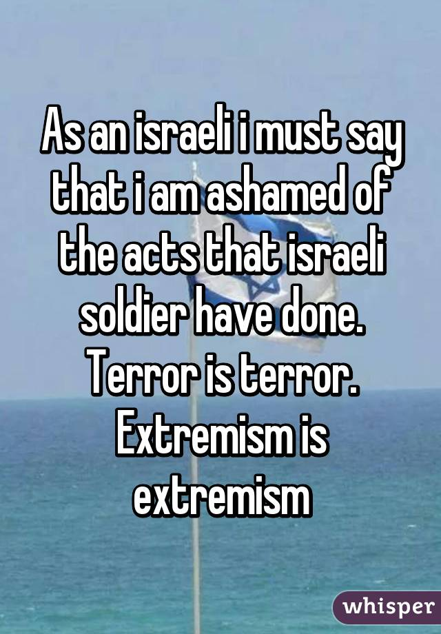 As an israeli i must say that i am ashamed of the acts that israeli soldier have done. Terror is terror. Extremism is extremism