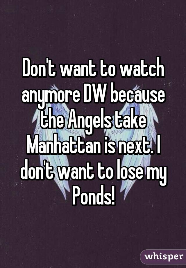 Don't want to watch anymore DW because the Angels take Manhattan is next. I don't want to lose my Ponds!