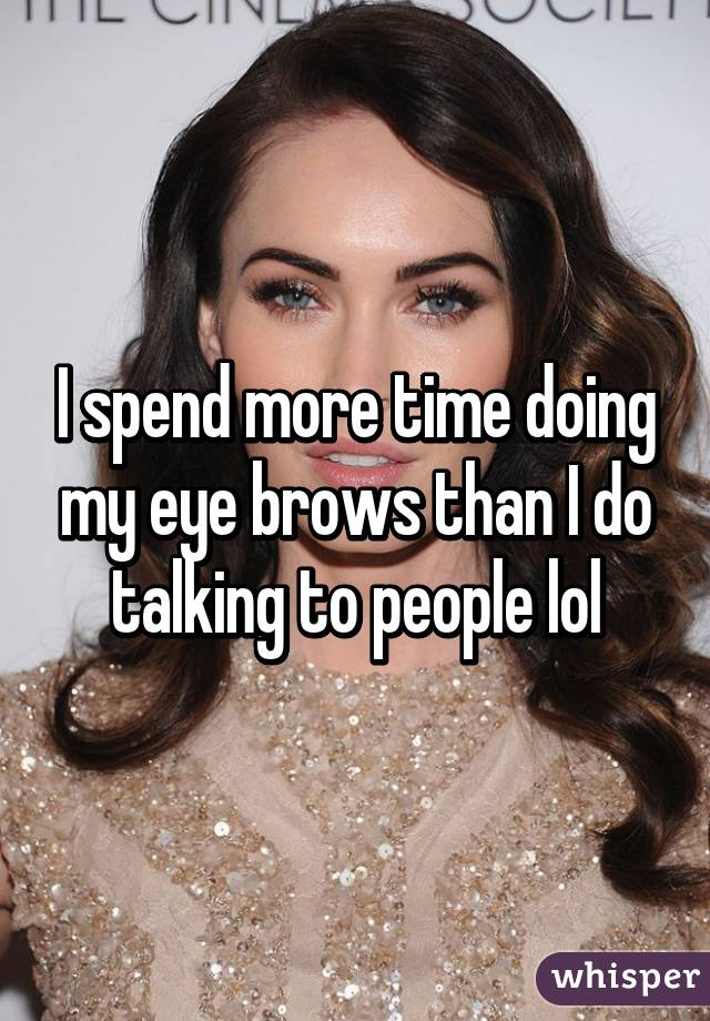 I spend more time doing my eye brows than I do talking to people lol
