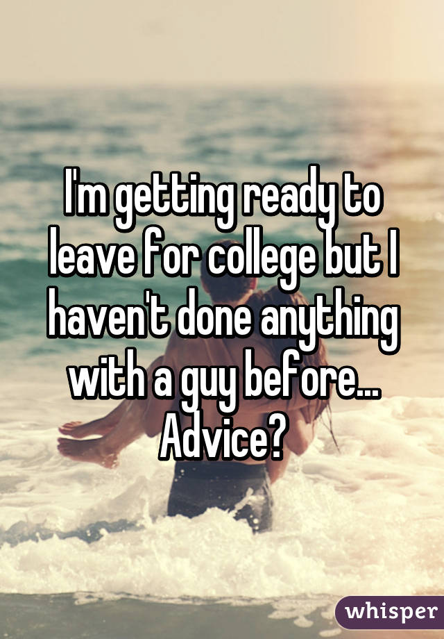 I'm getting ready to leave for college but I haven't done anything with a guy before... Advice?