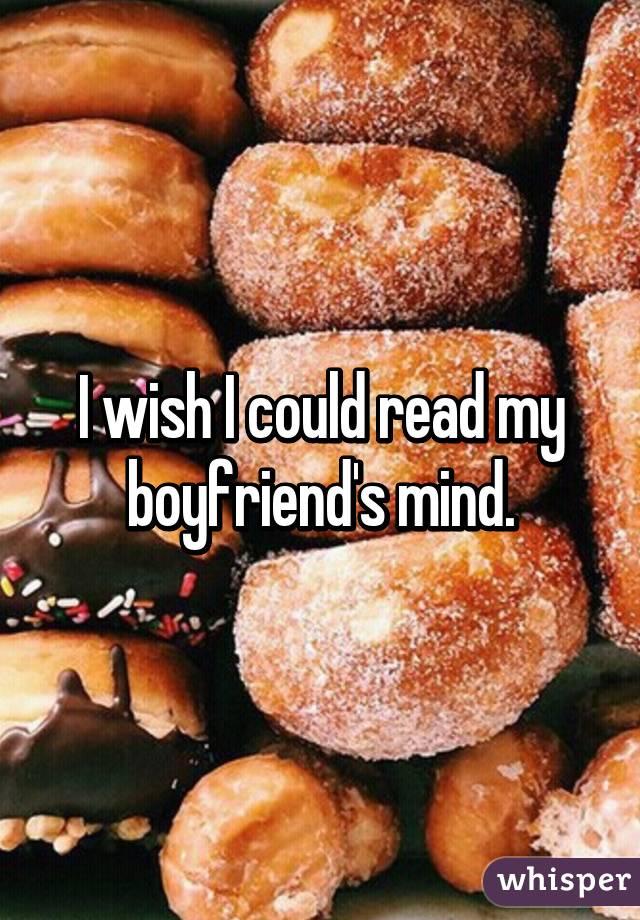 I wish I could read my boyfriend's mind.