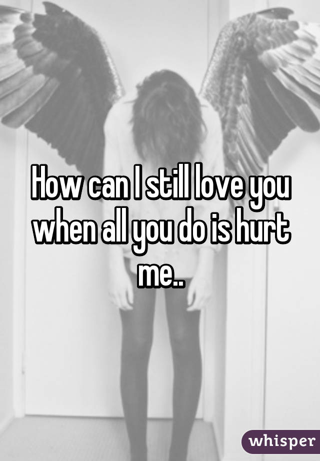 How can I still love you when all you do is hurt me..