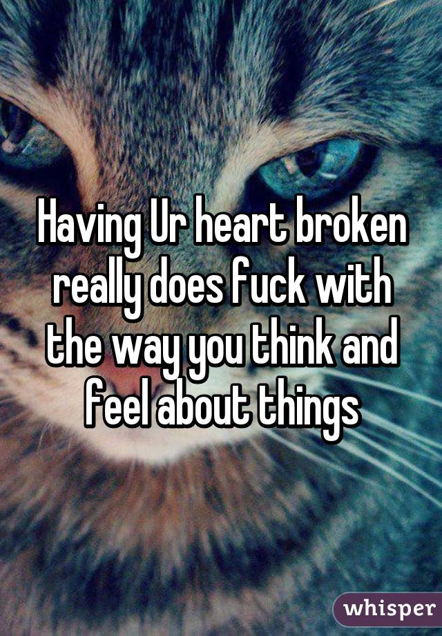 Having Ur heart broken really does fuck with the way you think and feel about things