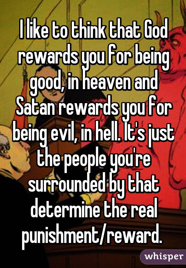 I like to think that God rewards you for being good, in heaven and Satan rewards you for being evil, in hell. It's just the people you're surrounded by that determine the real punishment/reward.