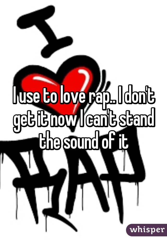 I use to love rap.. I don't get it now I can't stand the sound of it