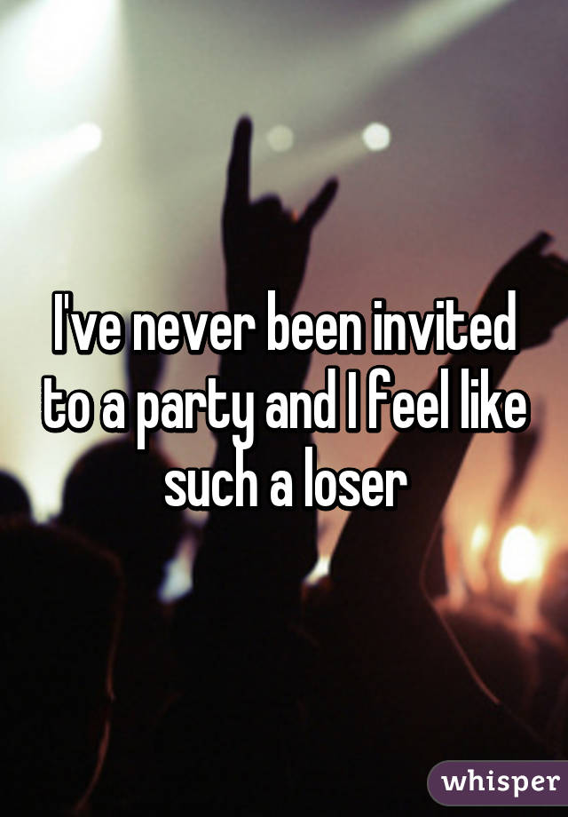 I've never been invited to a party and I feel like such a loser