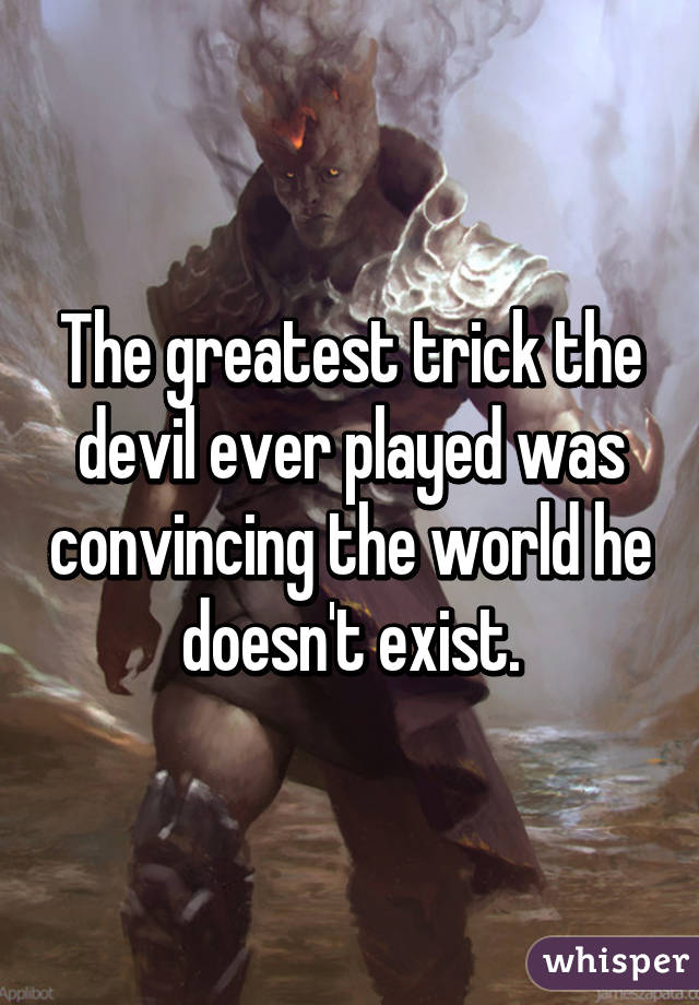 The greatest trick the devil ever played was convincing the world he doesn't exist.