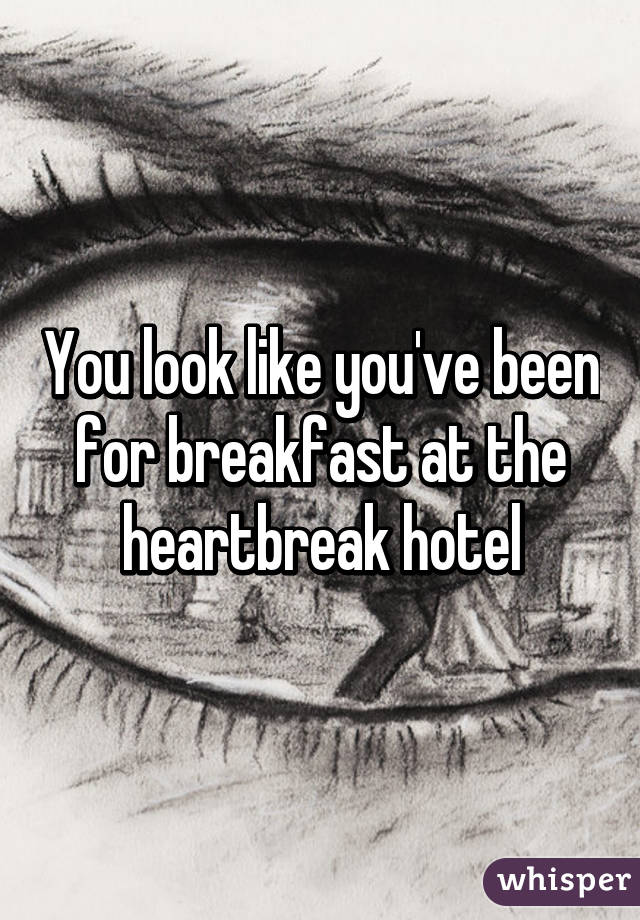 You look like you've been for breakfast at the heartbreak hotel