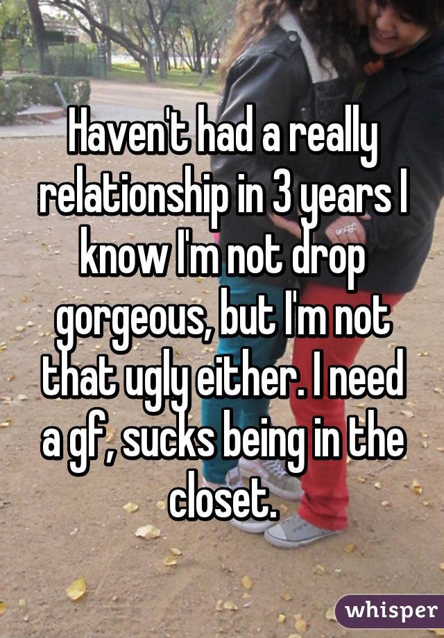 Haven't had a really relationship in 3 years I know I'm not drop gorgeous, but I'm not that ugly either. I need a gf, sucks being in the closet.