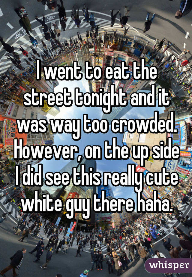 I went to eat the street tonight and it was way too crowded. However, on the up side I did see this really cute white guy there haha.