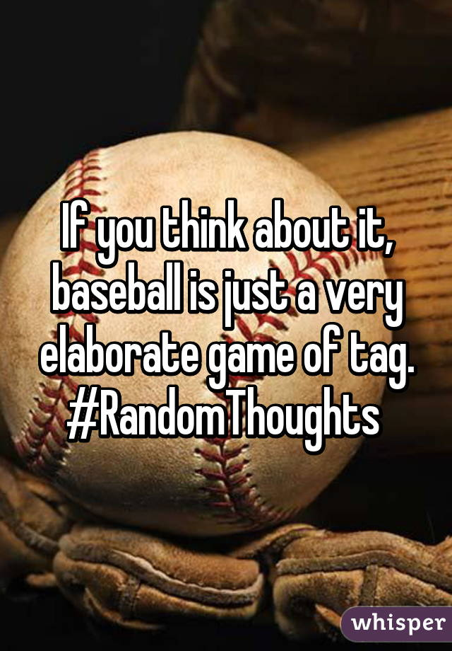 If you think about it, baseball is just a very elaborate game of tag. #RandomThoughts