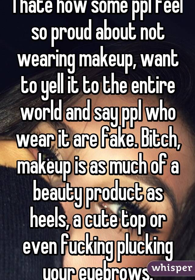 I hate how some ppl feel so proud about not wearing makeup, want to yell it to the entire world and say ppl who wear it are fake. Bitch, makeup is as much of a beauty product as heels, a cute top or even fucking plucking your eyebrows.