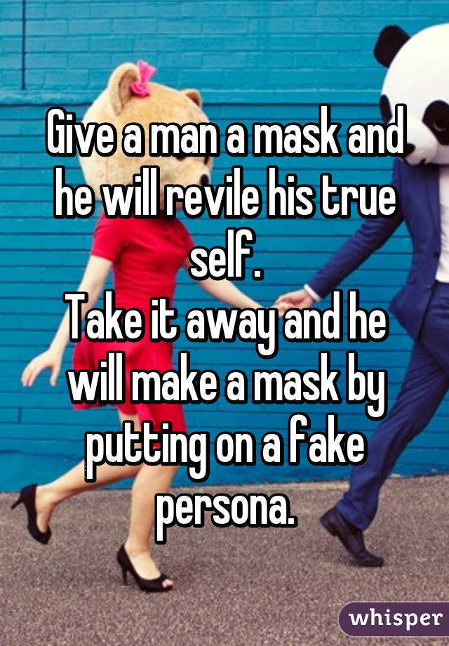 Give a man a mask and he will revile his true self. Take it away and he will make a mask by putting on a fake persona.