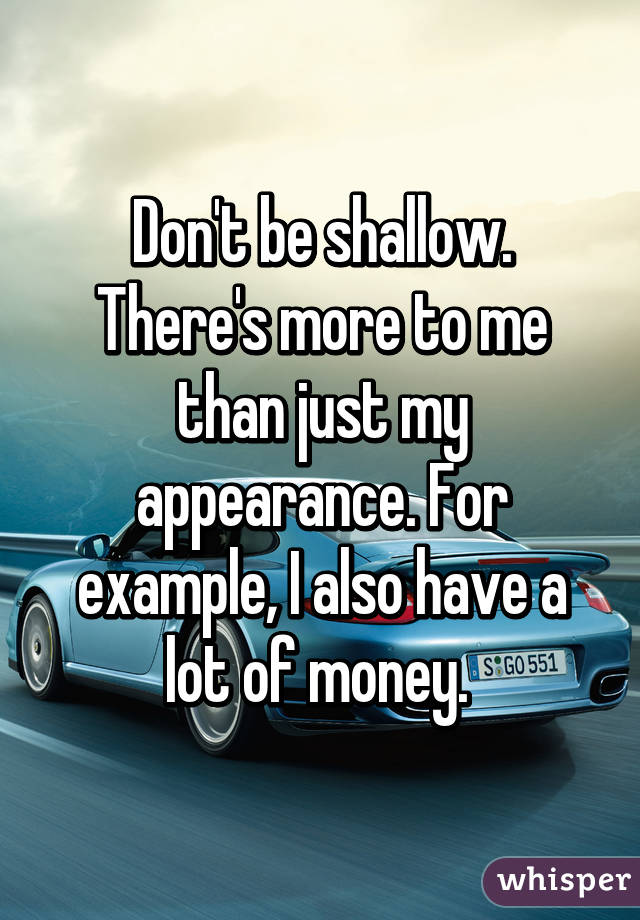 Don't be shallow. There's more to me than just my appearance. For example, I also have a lot of money.