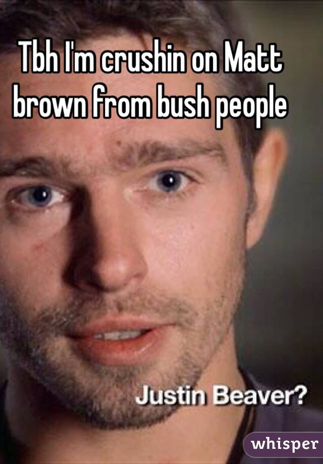 Tbh I'm crushin on Matt brown from bush people