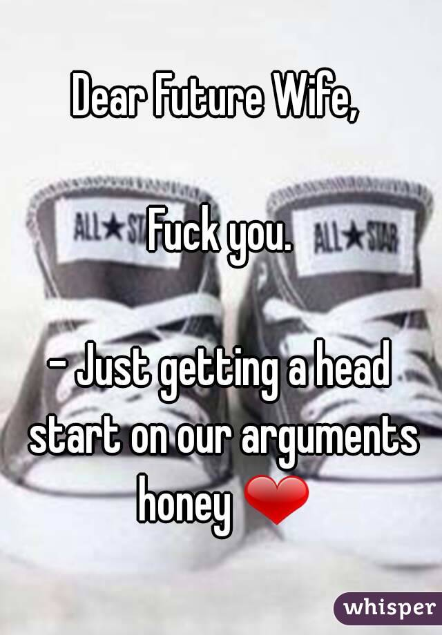 Dear Future Wife,   Fuck you.  - Just getting a head start on our arguments honey ❤