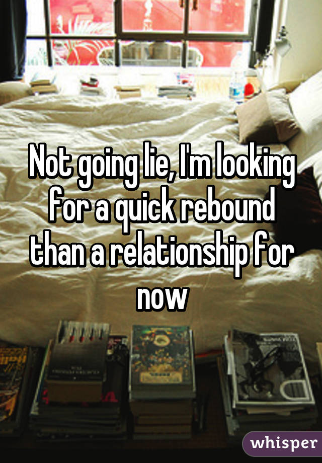 Not going lie, I'm looking for a quick rebound than a relationship for now