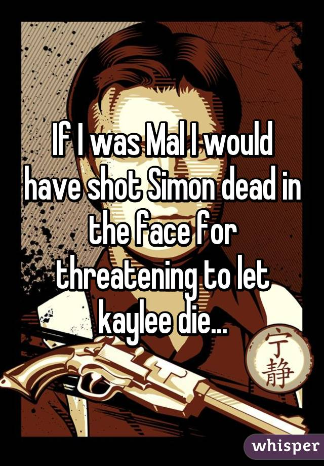 If I was Mal I would have shot Simon dead in the face for threatening to let kaylee die...
