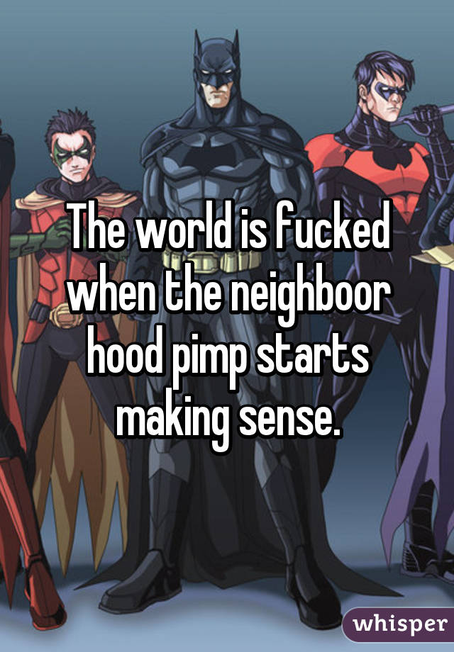 The world is fucked when the neighboor hood pimp starts making sense.